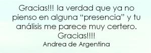 """Gracias!!! la verdad que ya no pienso en alguna """"presencia"""" y tu análisis me parece muy certero. Gracias!!!! Andrea de Argentina"""